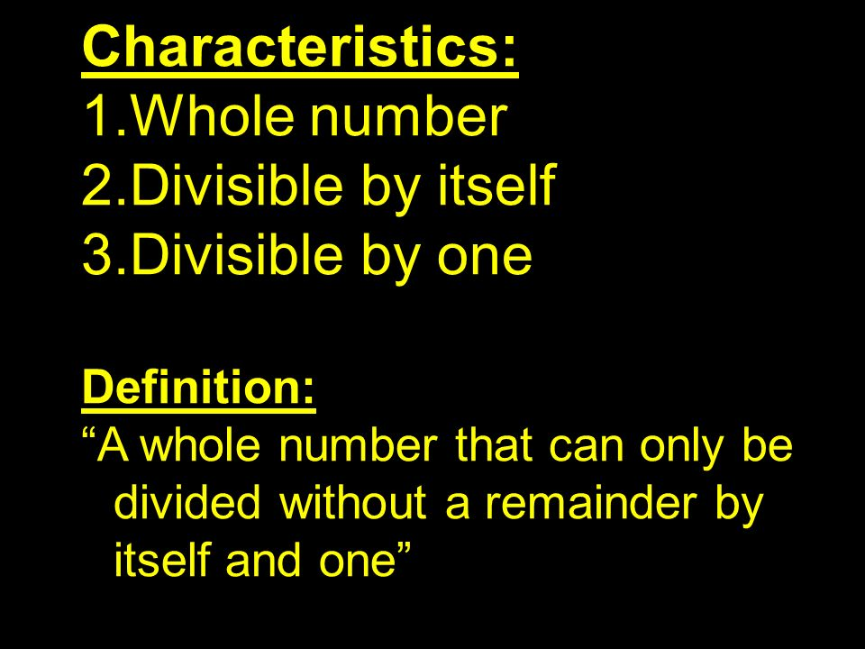 Characteristics: Whole number Divisible by itself Divisible by one