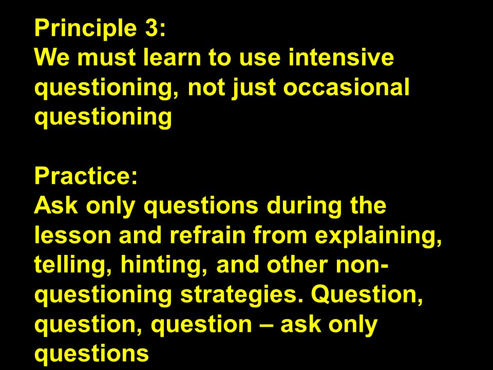 Principle 3: We must learn to use intensive questioning, not just occasional questioning. Practice: