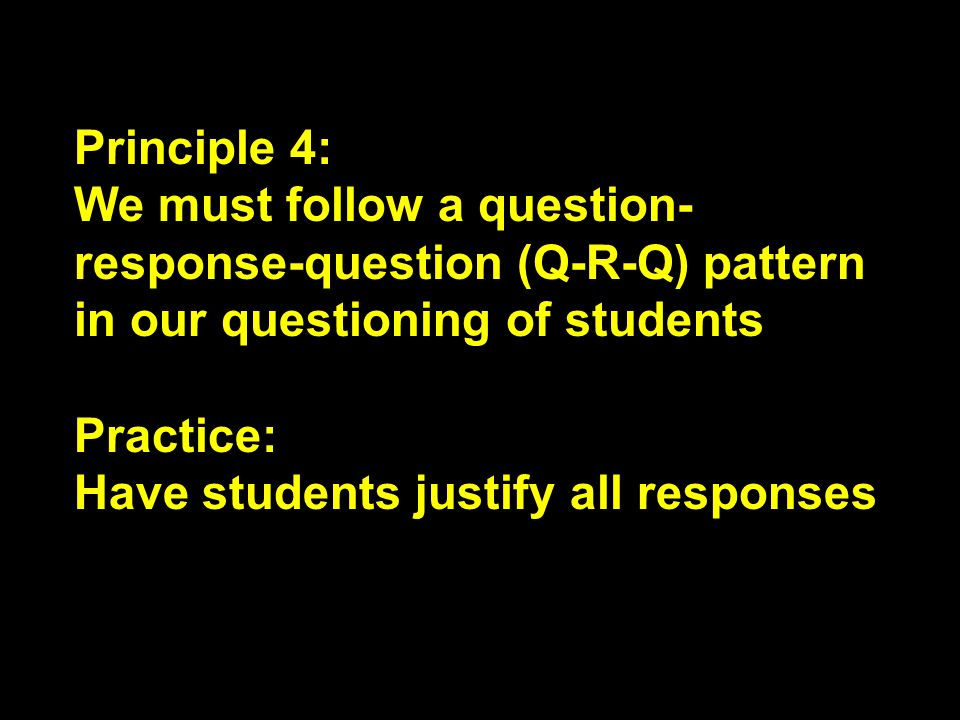 Principle 4: We must follow a question-response-question (Q-R-Q) pattern in our questioning of students.