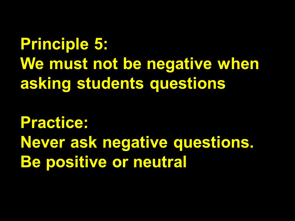 Principle 5: We must not be negative when asking students questions.