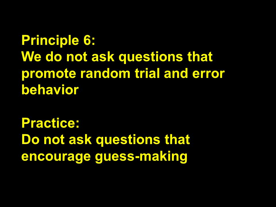 Principle 6: We do not ask questions that promote random trial and error behavior.