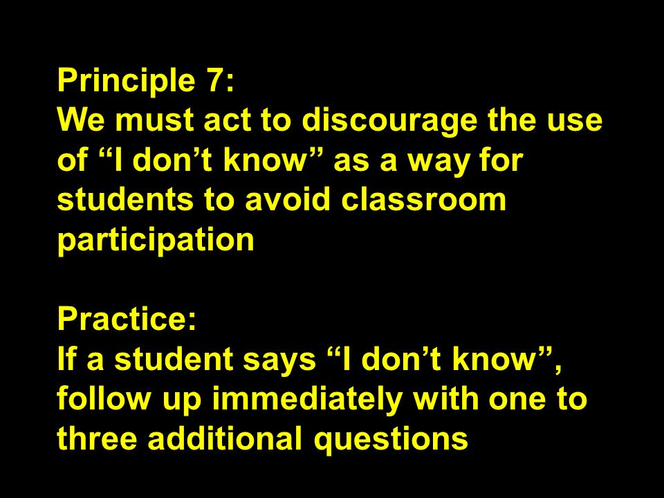 Principle 7: We must act to discourage the use of I don't know as a way for students to avoid classroom participation.