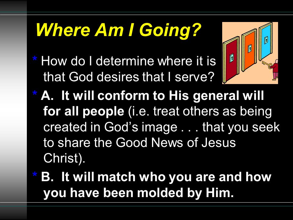Where Am I Going * How do I determine where it is that God desires that I serve