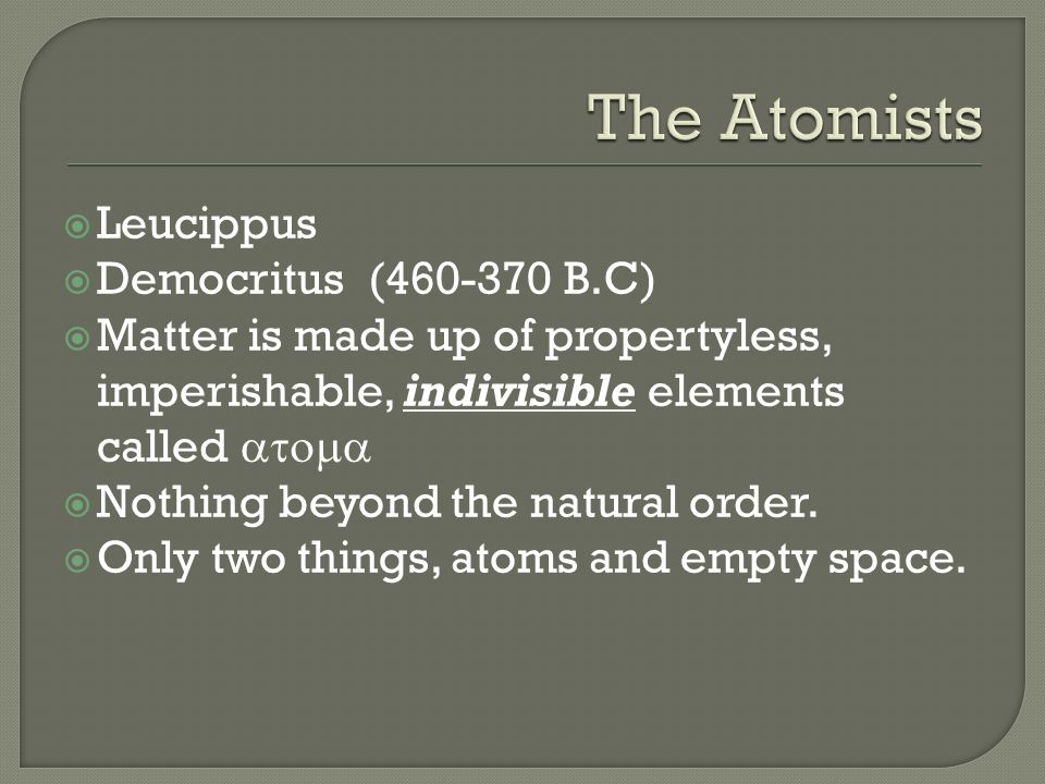 The Atomists Leucippus Democritus (460-370 B.C)