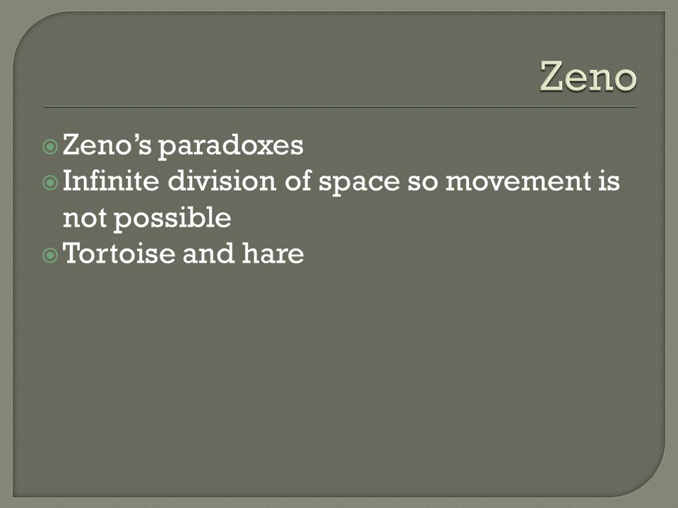 Zeno Zeno's paradoxes Infinite division of space so movement is not possible Tortoise and hare