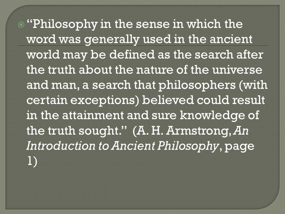 Philosophy in the sense in which the word was generally used in the ancient world may be defined as the search after the truth about the nature of the universe and man, a search that philosophers (with certain exceptions) believed could result in the attainment and sure knowledge of the truth sought. (A.