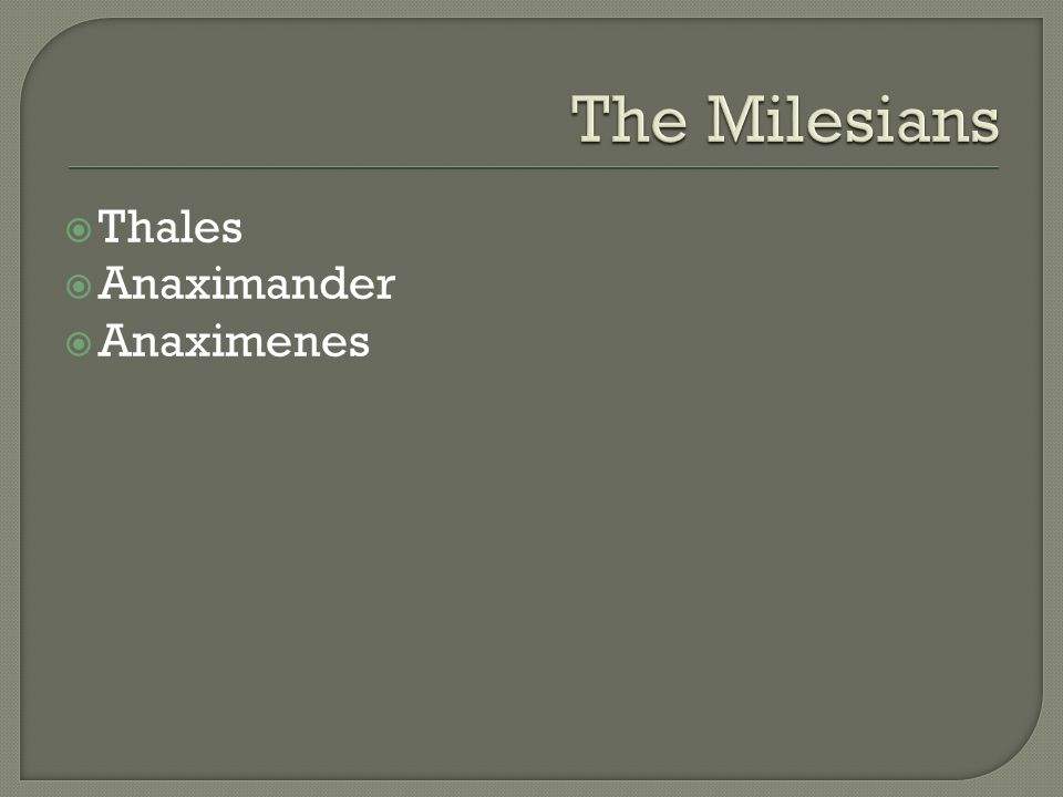 The Milesians Thales Anaximander Anaximenes