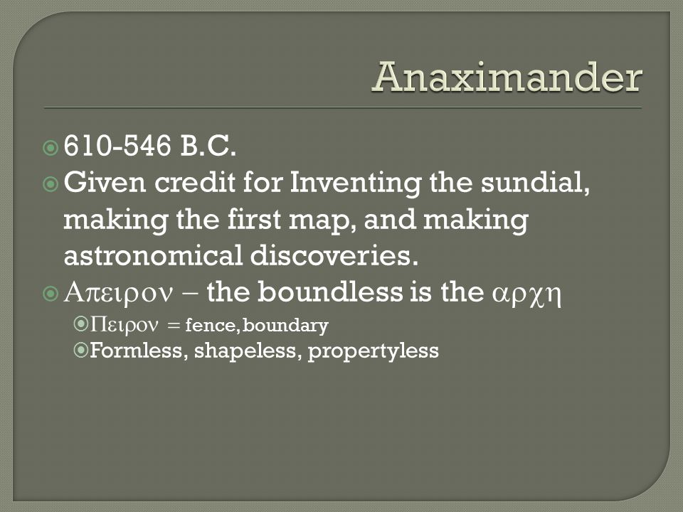 Anaximander 610-546 B.C. Given credit for Inventing the sundial, making the first map, and making astronomical discoveries.