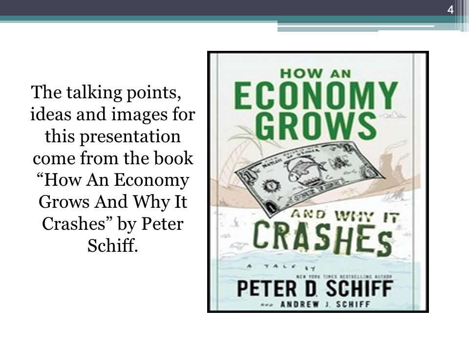 The talking points, ideas and images for this presentation come from the book How An Economy Grows And Why It Crashes by Peter Schiff.