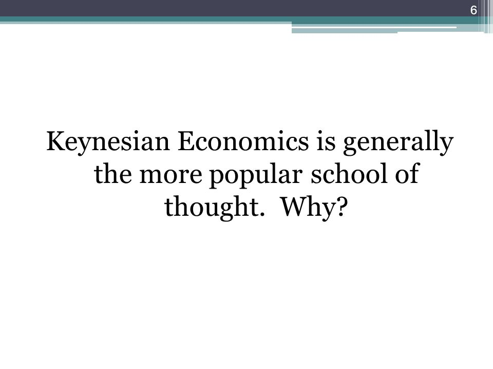 Keynesian Economics is generally the more popular school of thought