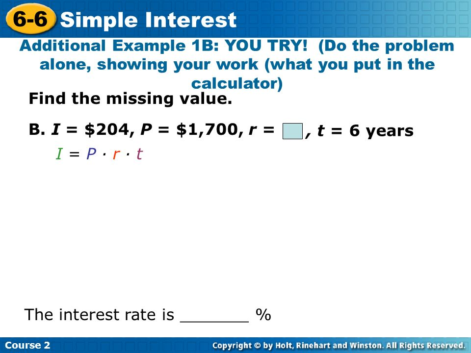 Course Simple Interest. Additional Example 1B: YOU TRY! (Do the problem alone, showing your work (what you put in the calculator)