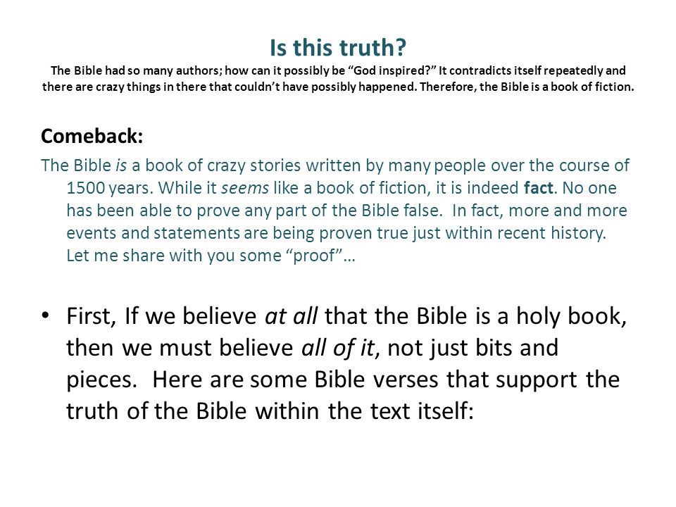 Is this truth The Bible had so many authors; how can it possibly be God inspired It contradicts itself repeatedly and there are crazy things in there that couldn't have possibly happened. Therefore, the Bible is a book of fiction.