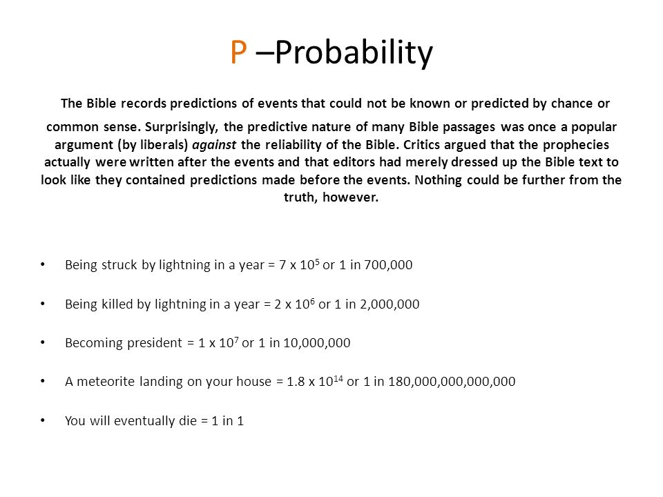 P –Probability The Bible records predictions of events that could not be known or predicted by chance or common sense. Surprisingly, the predictive nature of many Bible passages was once a popular argument (by liberals) against the reliability of the Bible. Critics argued that the prophecies actually were written after the events and that editors had merely dressed up the Bible text to look like they contained predictions made before the events. Nothing could be further from the truth, however.