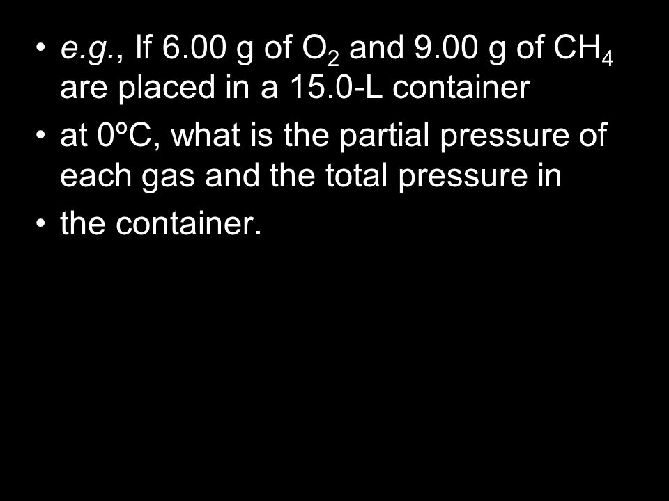 e. g. , If 6. 00 g of O2 and 9. 00 g of CH4 are placed in a 15