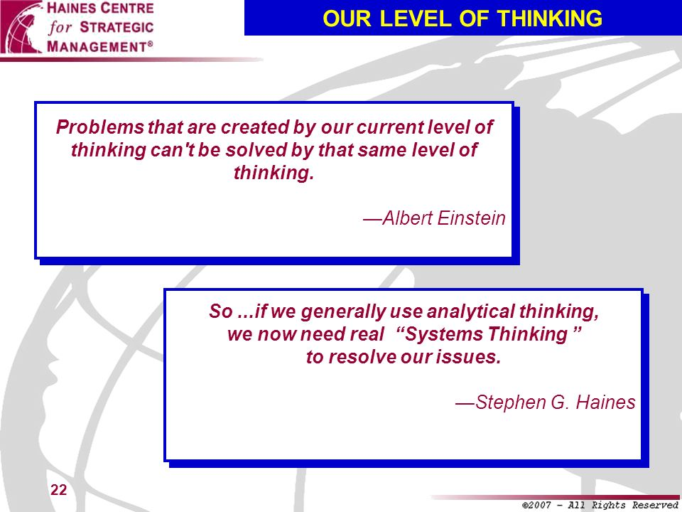 OUR LEVEL OF THINKING Problems that are created by our current level of thinking can t be solved by that same level of thinking.