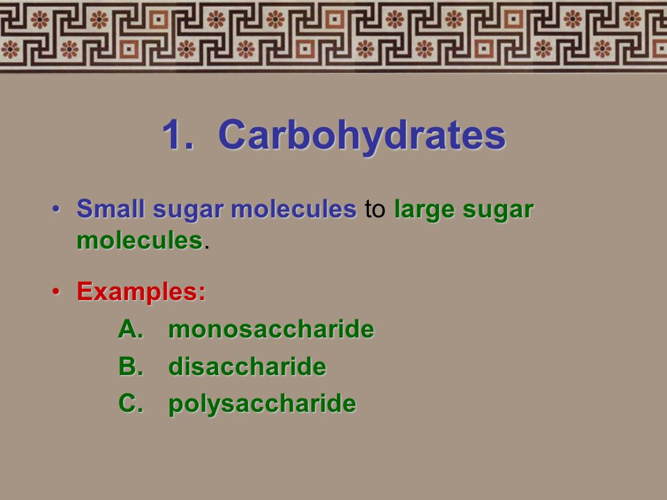 1. Carbohydrates Small sugar molecules to large sugar molecules.