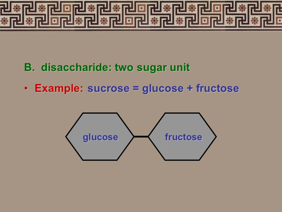 B. disaccharide: two sugar unit Example: sucrose = glucose + fructose