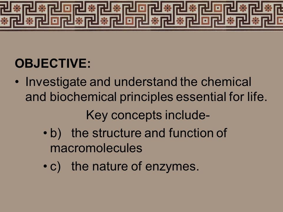 OBJECTIVE: Investigate and understand the chemical and biochemical principles essential for life. Key concepts include-