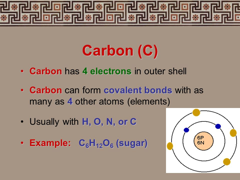 Carbon (C) Carbon has 4 electrons in outer shell