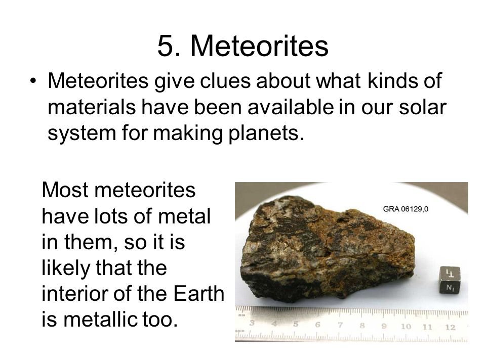 5. MeteoritesMeteorites give clues about what kinds of materials have been available in our solar system for making planets.