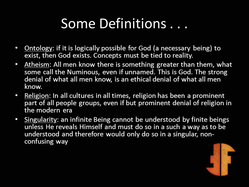Some Definitions . . .Ontology: if it is logically possible for God (a necessary being) to exist, then God exists. Concepts must be tied to reality.
