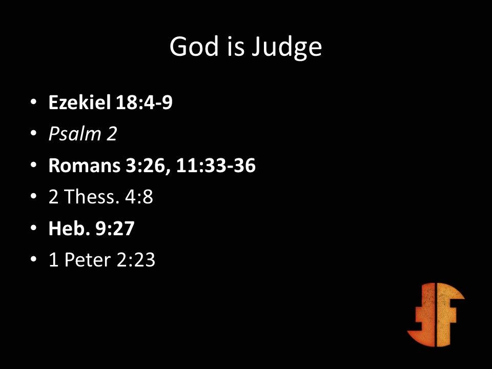 God is Judge Ezekiel 18:4-9 Psalm 2 Romans 3:26, 11:33-36 2 Thess. 4:8