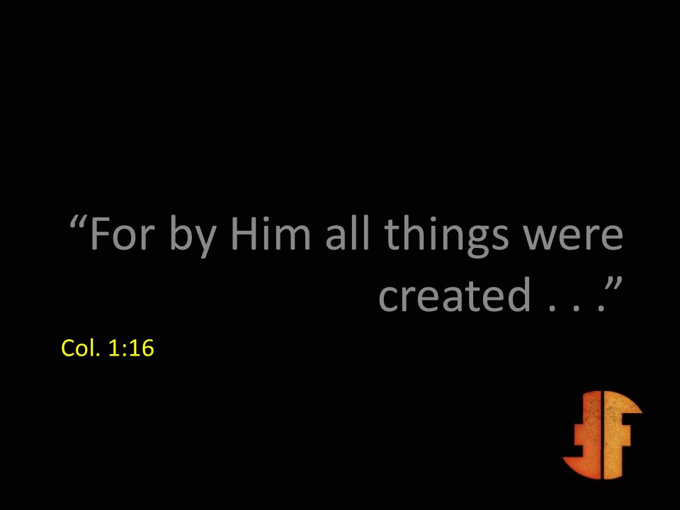 For by Him all things were created . . .