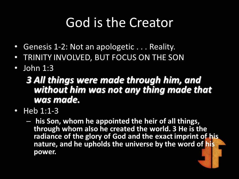 God is the CreatorGenesis 1-2: Not an apologetic . . . Reality. TRINITY INVOLVED, BUT FOCUS ON THE SON.