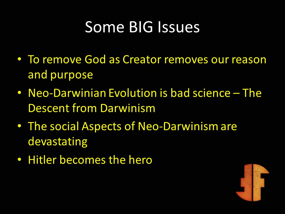 Some BIG IssuesTo remove God as Creator removes our reason and purpose. Neo-Darwinian Evolution is bad science – The Descent from Darwinism.
