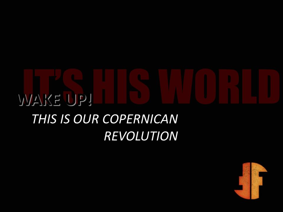 IT'S HIS WORLD WAKE UP! THIS IS OUR COPERNICAN REVOLUTION