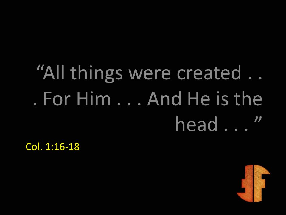 All things were created . . . For Him . . . And He is the head . . .