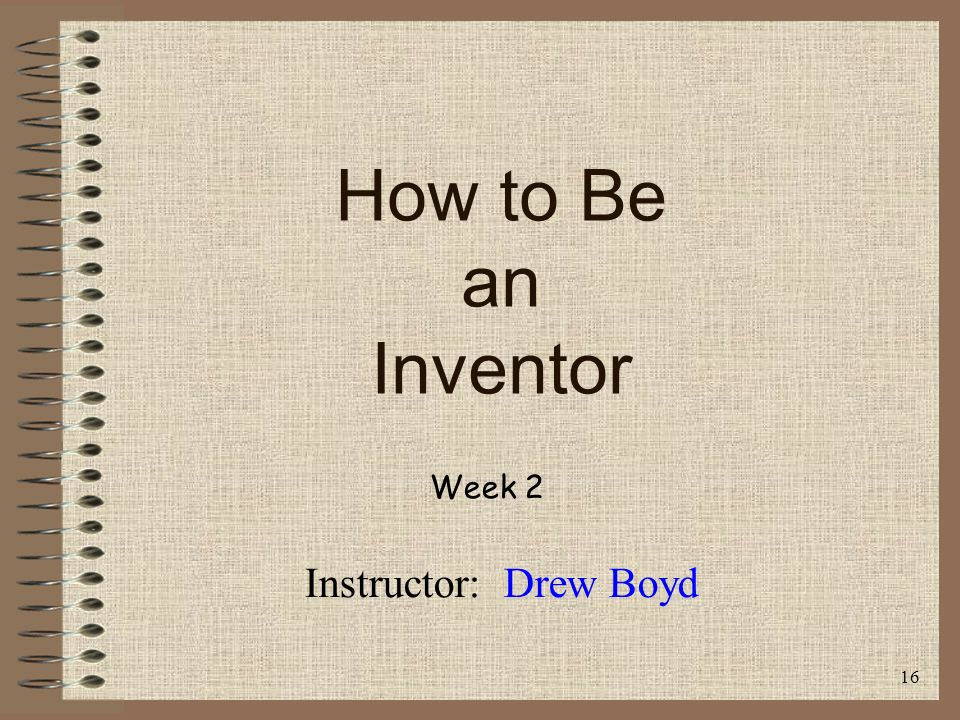 How to Be an Inventor Week 2 Instructor: Drew Boyd 16