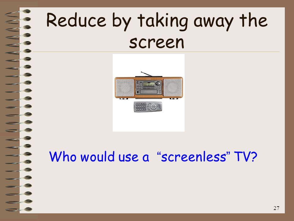 Reduce by taking away the screen