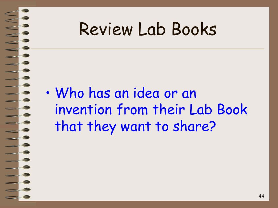 Review Lab Books Who has an idea or an invention from their Lab Book that they want to share 44