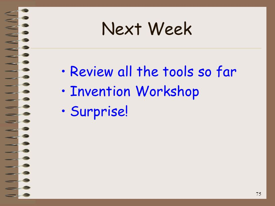 Next Week Review all the tools so far Invention Workshop Surprise! 75