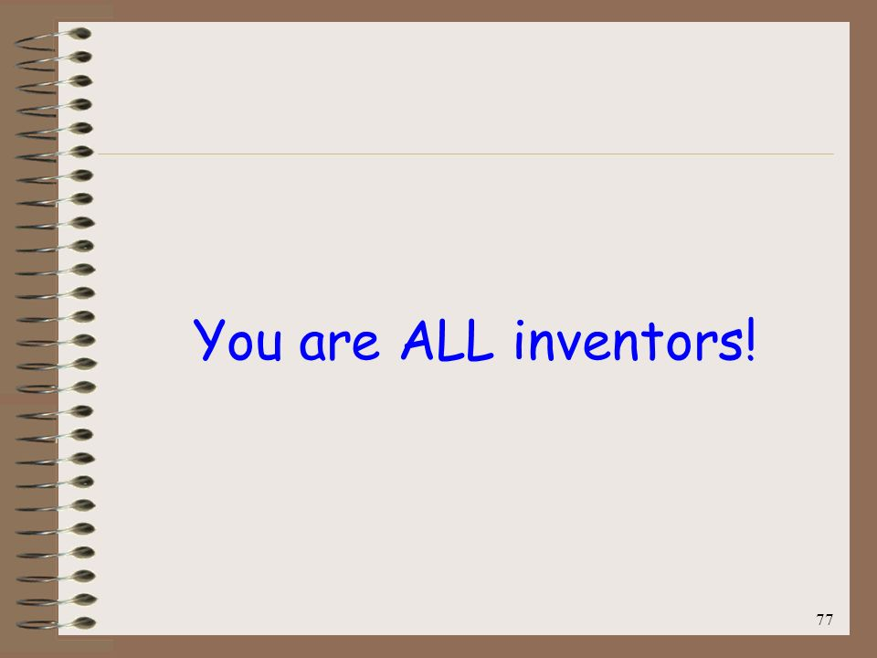 You are ALL inventors! 77
