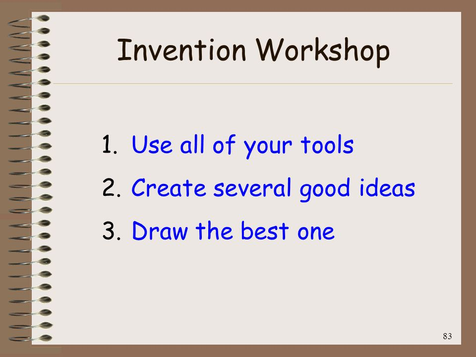 Invention Workshop Use all of your tools Create several good ideas