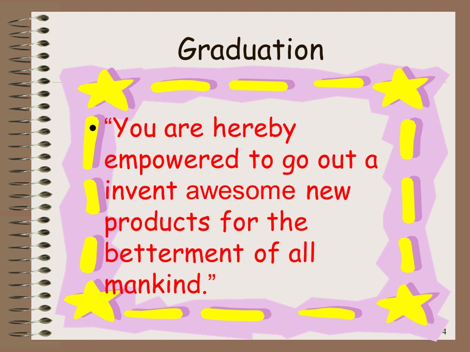 Graduation You are hereby empowered to go out a invent awesome new products for the betterment of all mankind.