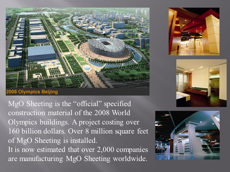 MgO Sheeting is the official specified construction material of the 2008 World Olympics buildings. A project costing over 160 billion dollars. Over 8 million square feet of MgO Sheeting is installed.