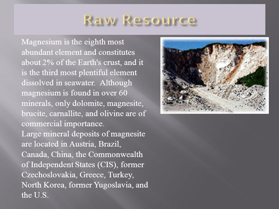 Magnesium is the eighth most abundant element and constitutes about 2% of the Earth s crust, and it is the third most plentiful element dissolved in seawater. Although magnesium is found in over 60 minerals, only dolomite, magnesite, brucite, carnallite, and olivine are of commercial importance.