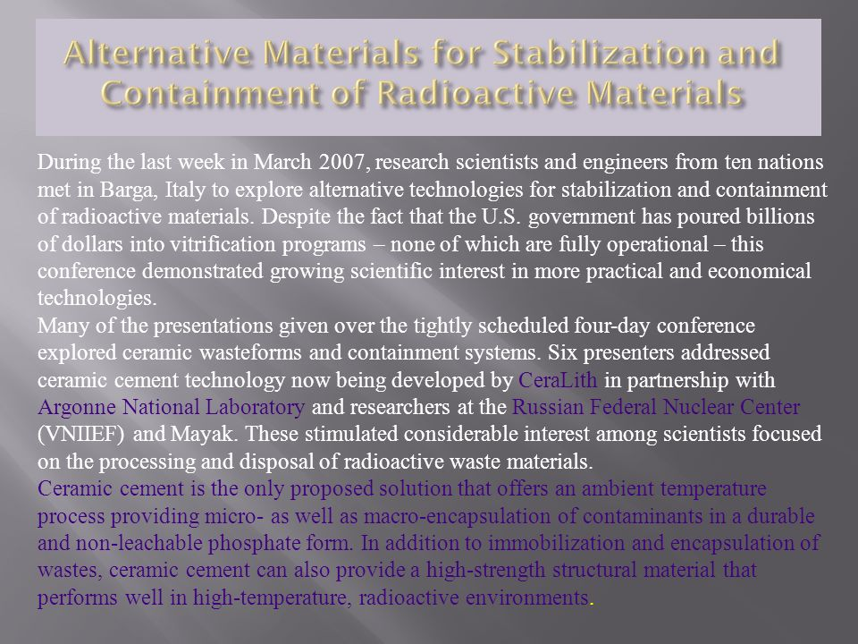 During the last week in March 2007, research scientists and engineers from ten nations met in Barga, Italy to explore alternative technologies for stabilization and containment of radioactive materials. Despite the fact that the U.S. government has poured billions of dollars into vitrification programs – none of which are fully operational – this conference demonstrated growing scientific interest in more practical and economical technologies.