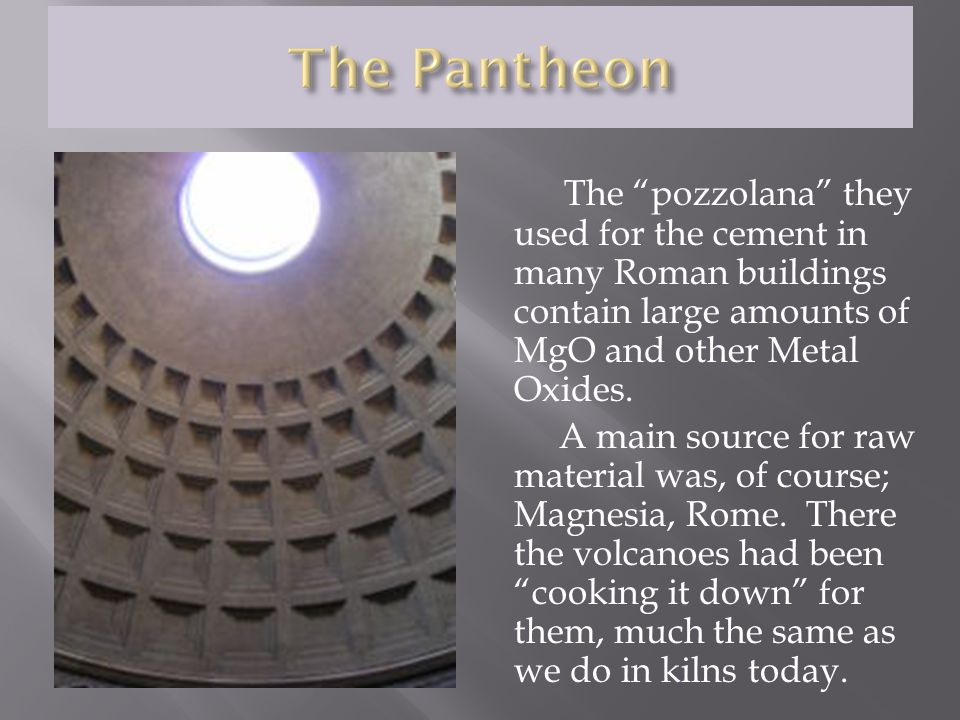The pozzolana they used for the cement in many Roman buildings contain large amounts of MgO and other Metal Oxides.