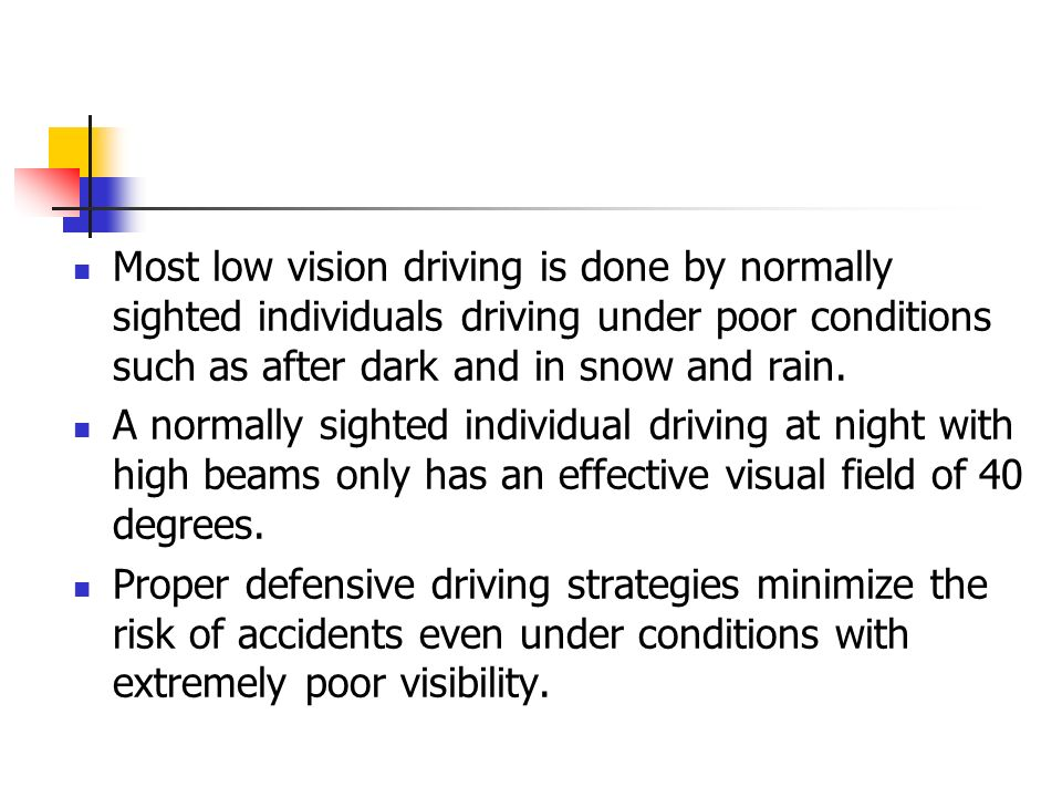 Most low vision driving is done by normally sighted individuals driving under poor conditions such as after dark and in snow and rain.
