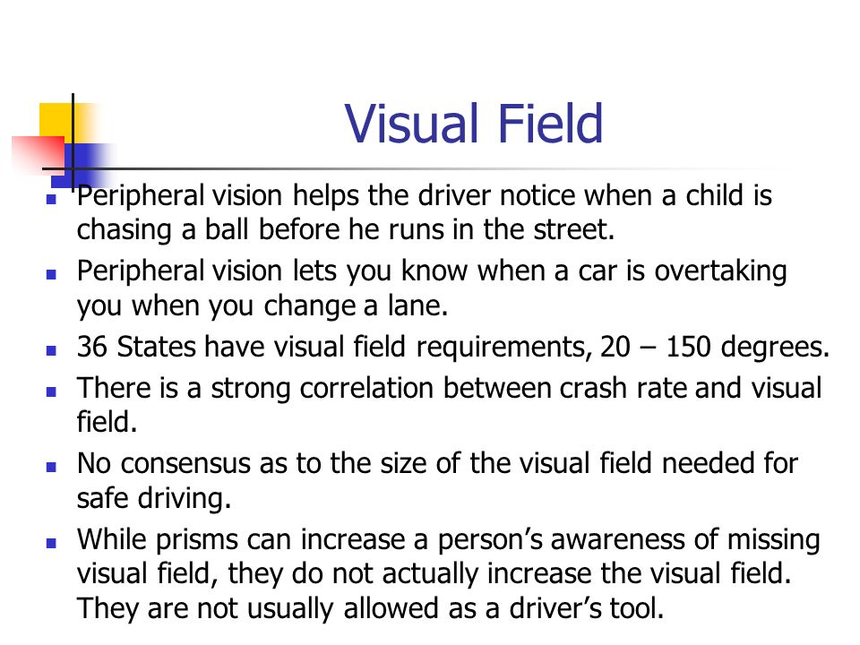 Visual Field Peripheral vision helps the driver notice when a child is chasing a ball before he runs in the street.
