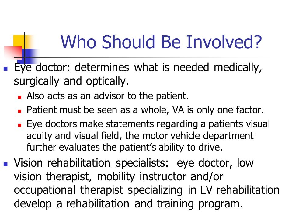 Who Should Be Involved Eye doctor: determines what is needed medically, surgically and optically. Also acts as an advisor to the patient.