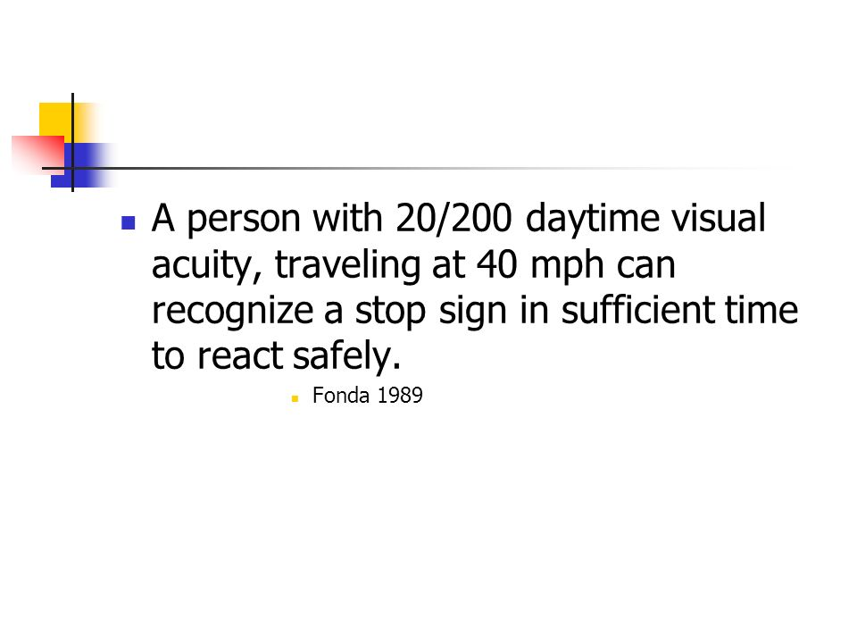 A person with 20/200 daytime visual acuity, traveling at 40 mph can recognize a stop sign in sufficient time to react safely.