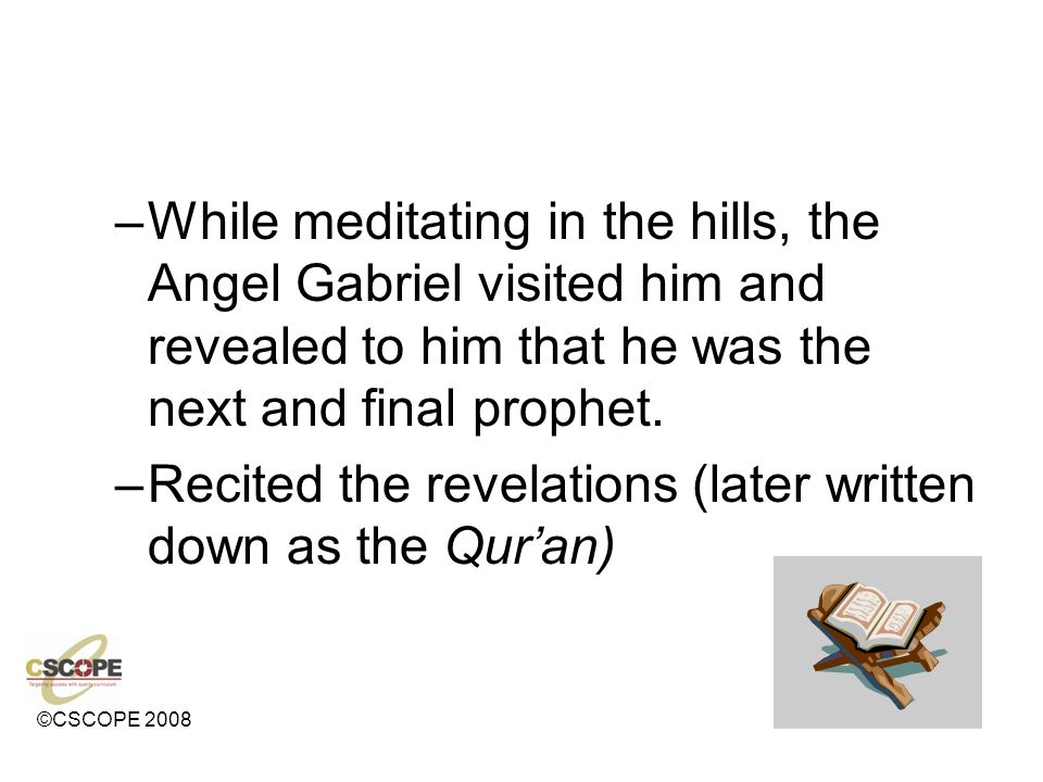 While meditating in the hills, the Angel Gabriel visited him and revealed to him that he was the next and final prophet.