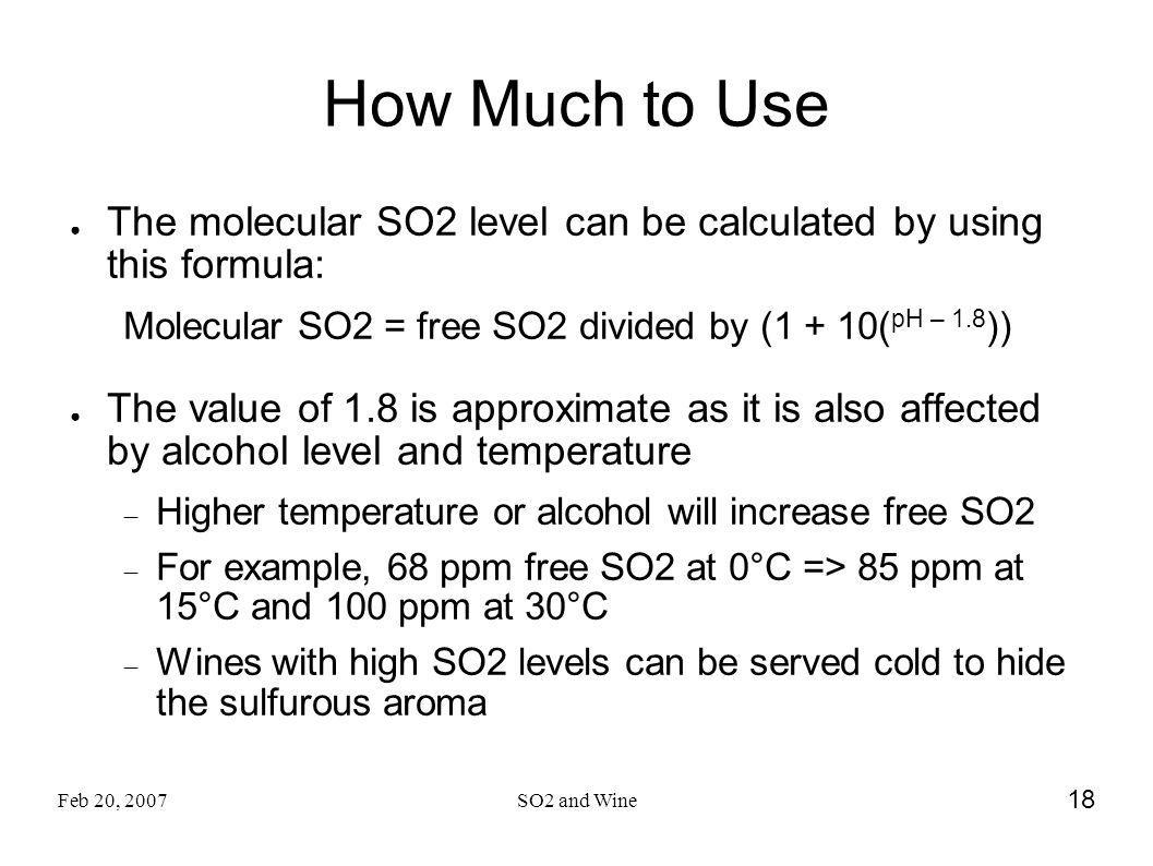 How Much to Use The molecular SO2 level can be calculated by using this formula: Molecular SO2 = free SO2 divided by (1 + 10(pH – 1.8))