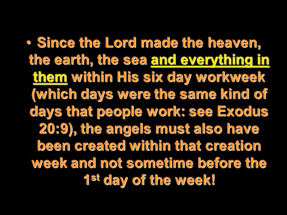 Since the Lord made the heaven, the earth, the sea and everything in them within His six day workweek (which days were the same kind of days that people work: see Exodus 20:9), the angels must also have been created within that creation week and not sometime before the 1st day of the week!