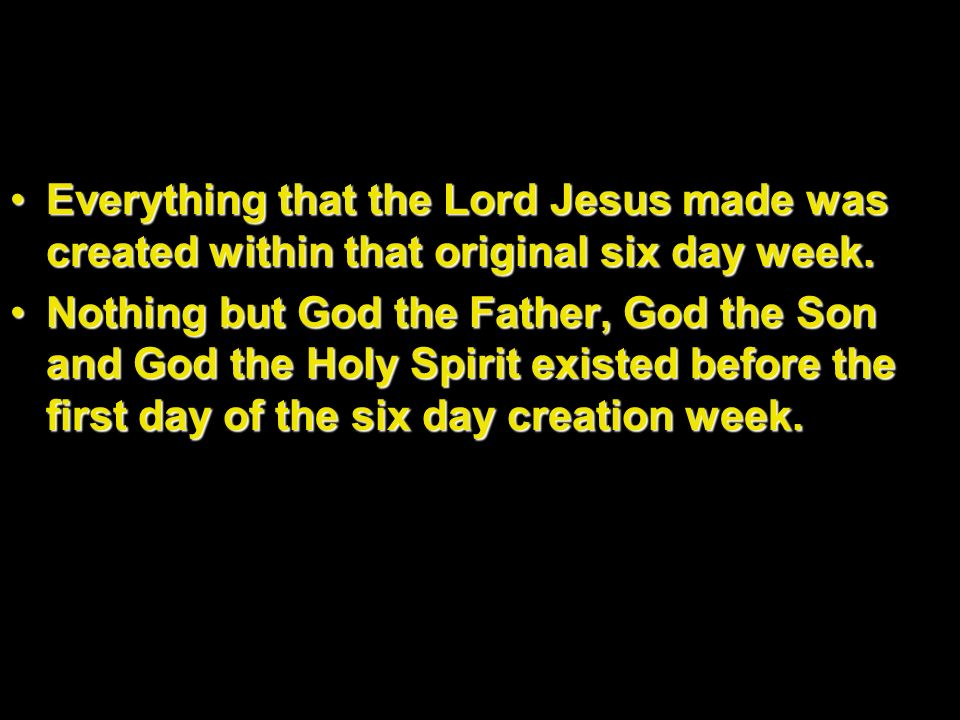 Everything that the Lord Jesus made was created within that original six day week.